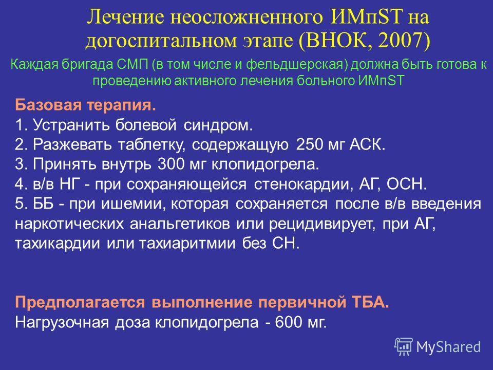 Каждая бригада СМП (в том числе и фельдшерская) должна быть готова к проведению активного лечения больного ИМпST Лечение неосложненного ИМпST на догоспитальном этапе (ВНОК, 2007) Базовая терапия. 1. Устранить болевой синдром. 2. Разжевать таблетку, с