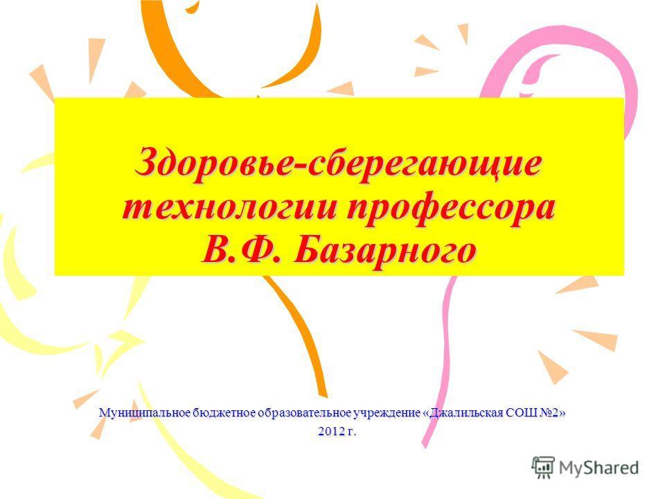 Здоровье-сберегающие технологии профессора В.Ф. Базарного Муниципальное бюджетное образовательное учреждение «Джалильская СОШ 2» 2012 г.