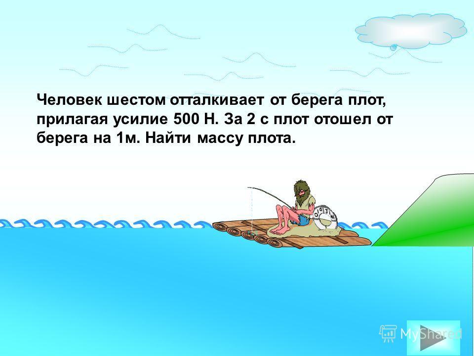 Человек шестом отталкивает от берега плот, прилагая усилие 500 Н. За 2 с плот отошел от берега на 1м. Найти массу плота.