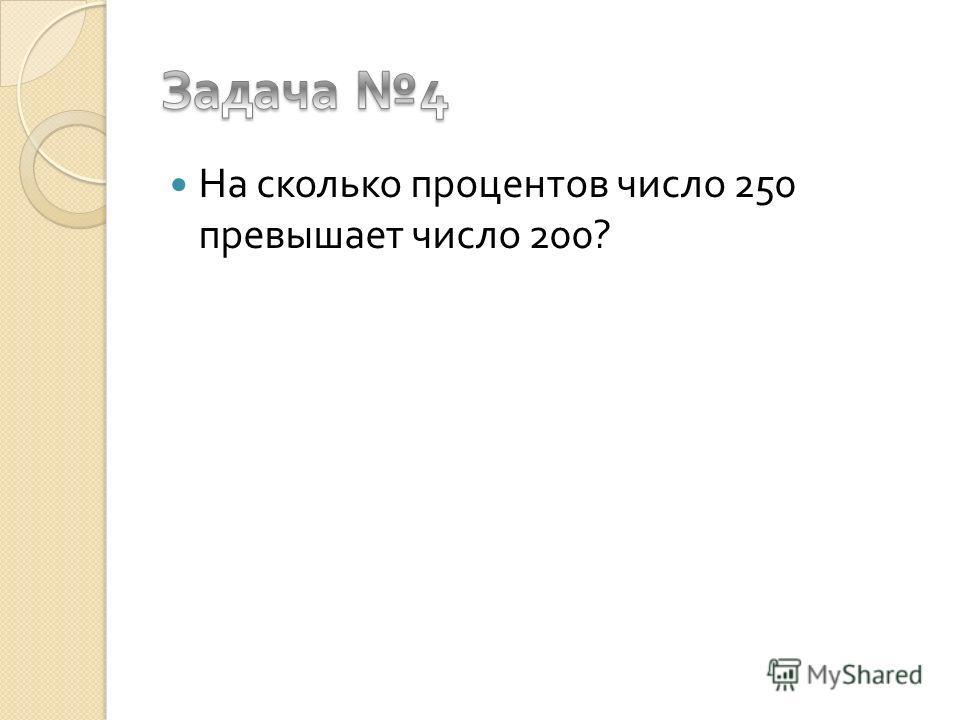 На сколько процентов число 250 превышает число 200?