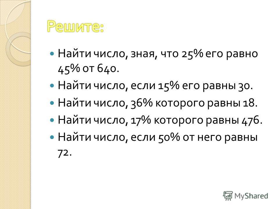 Найти число, зная, что 25% его равно 45% от 640. Найти число, если 15% его равны 30. Найти число, 36% которого равны 18. Найти число, 17% которого равны 476. Найти число, если 50% от него равны 72.