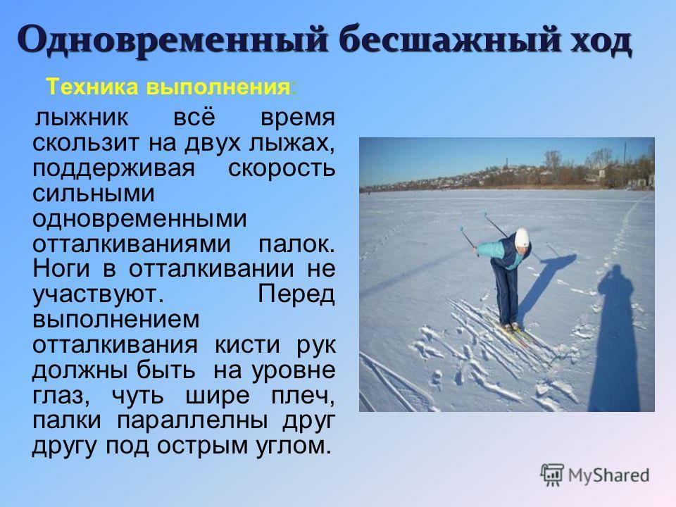 движения рук и ног чередуются так же, как и при простой ходьбе без лыж. Одновременно с шагом левой ноги вперёд надо вынести правую руку с палкой, отталкиваясь правой ногой и левой палкой. С шагом правой ноги вперёд выносится левая палка, толчок делае
