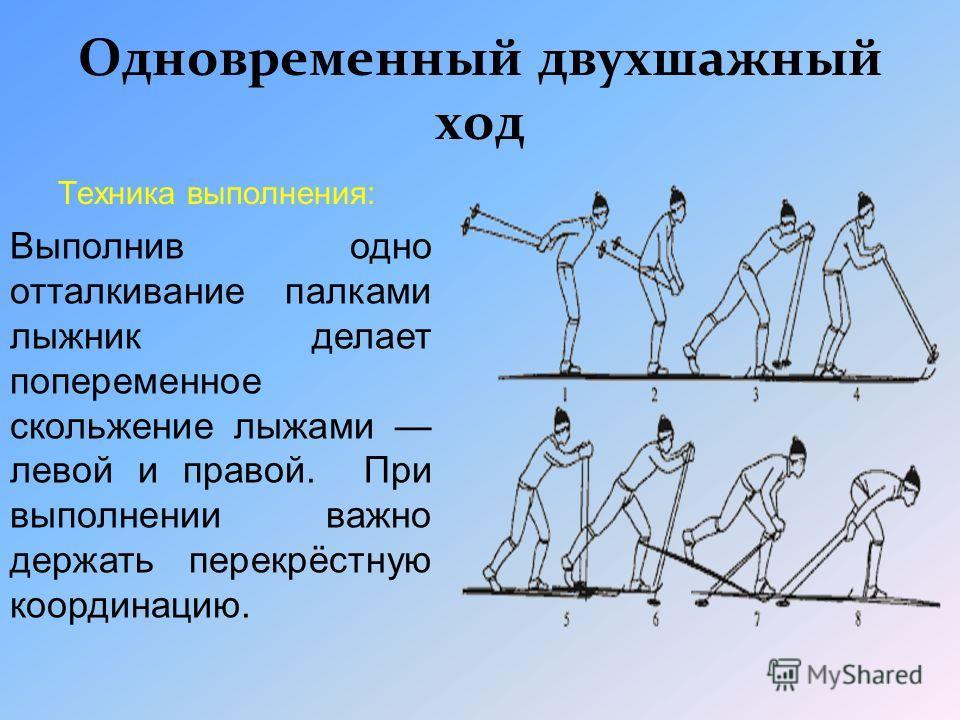 Техника выполнения: выполнив один скользящий шаг. Лыжник одновременно отталкивается палками и скользит на двух лыжах. В этом ходе важно выполнять отталкивание поочерёдно правой и левой ногами. Одновременный одношажный ход