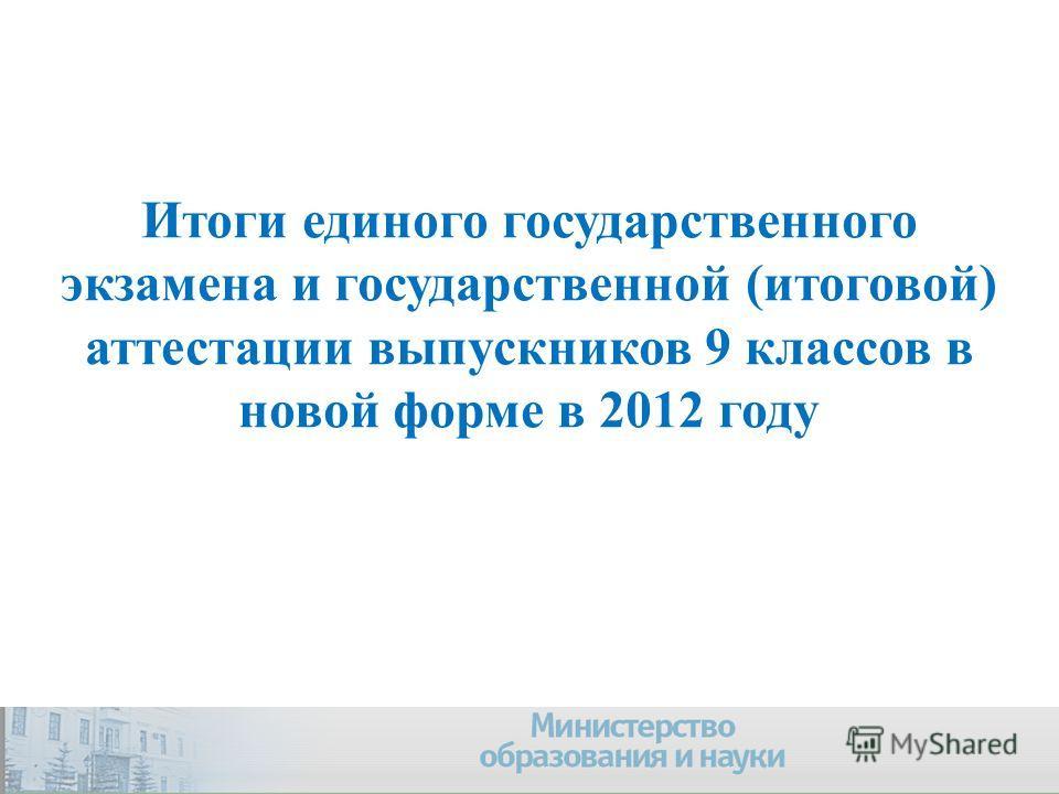 Итоги единого государственного экзамена и государственной (итоговой) аттестации выпускников 9 классов в новой форме в 2012 году