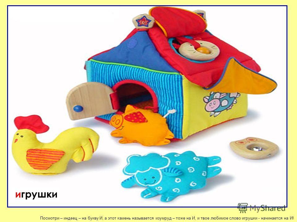 Посмотри – индеец – на букву И, а этот камень называется изумруд – тоже на И, и твое любимое слово игрушки - начинается на И! игрушки