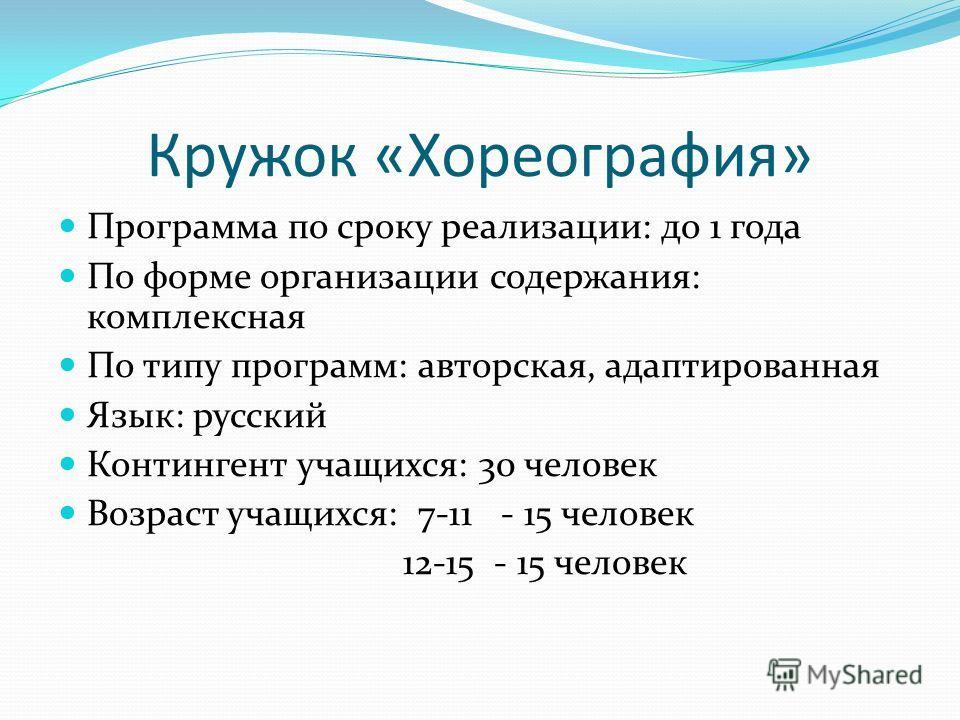 Кружок «Хореография» Программа по сроку реализации: до 1 года По форме организации содержания: комплексная По типу программ: авторская, адаптированная Язык: русский Контингент учащихся: 30 человек Возраст учащихся: 7-11 - 15 человек 12-15 - 15 челове