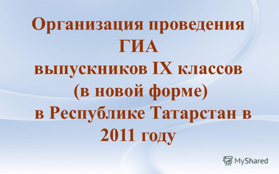 Организация проведения ГИА выпускников IX классов (в новой форме) в Республике Татарстан в 2011 году
