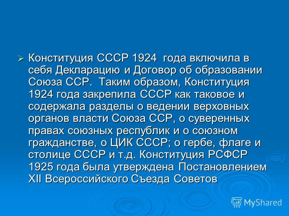 Конституция СССР 1924 года включила в себя Декларацию и Договор об образовании Союза ССР. Таким образом, Конституция 1924 года закрепила СССР как таковое и содержала разделы о ведении верховных органов власти Союза ССР, о суверенных правах союзных ре