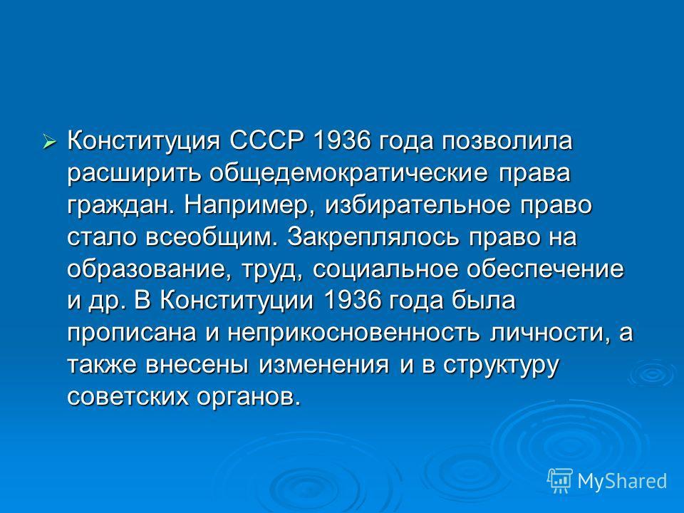 Конституция СССР 1936 года позволила расширить общедемократические права граждан. Например, избирательное право стало всеобщим. Закреплялось право на образование, труд, социальное обеспечение и др. В Конституции 1936 года была прописана и неприкоснов