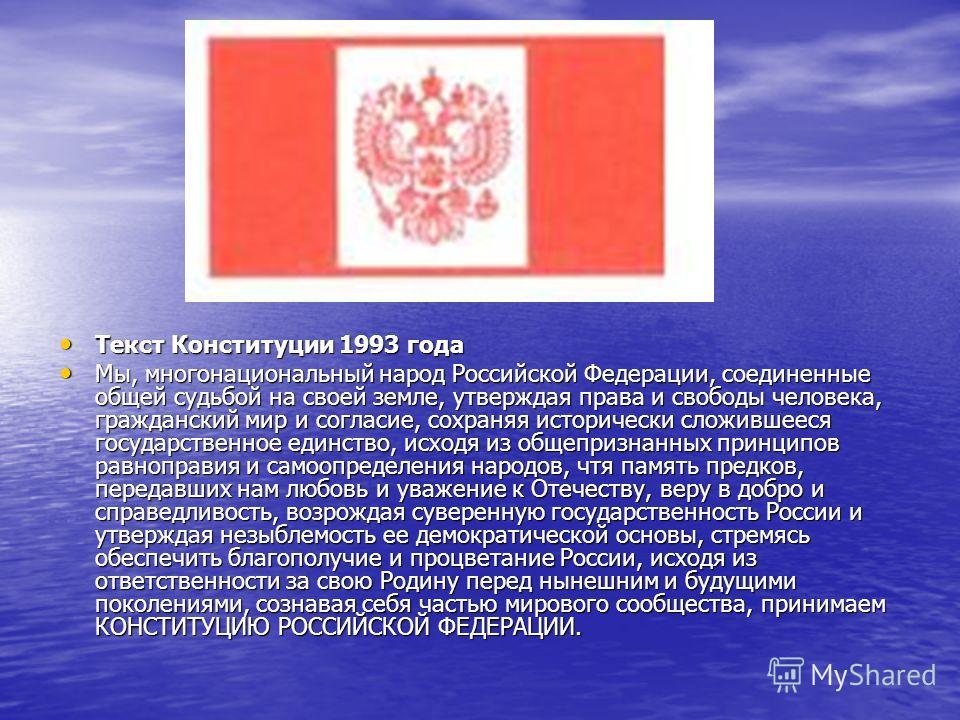 Текст Конституции 1993 года Текст Конституции 1993 года Мы, многонациональный народ Российской Федерации, соединенные общей судьбой на своей земле, утверждая права и свободы человека, гражданский мир и согласие, сохраняя исторически сложившееся госуд
