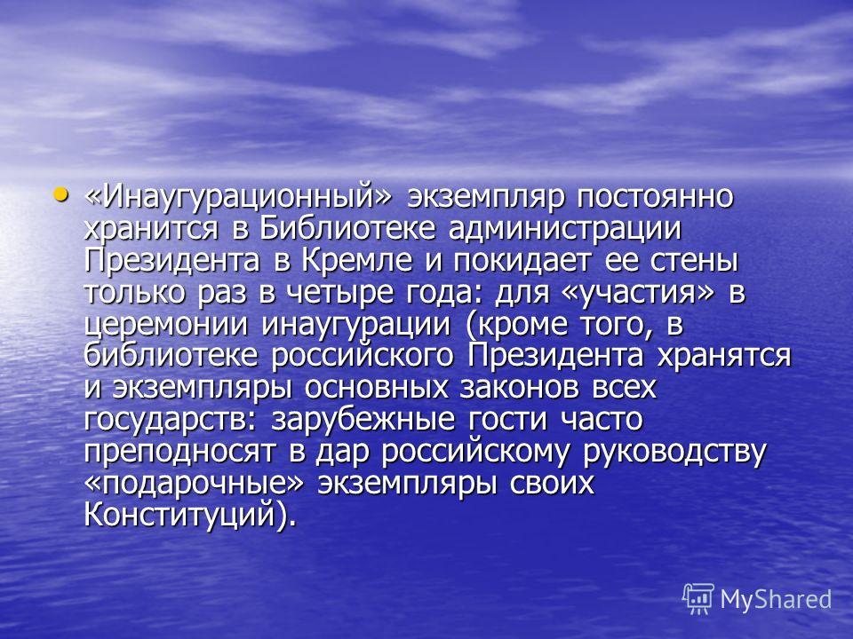 «Инаугурационный» экземпляр постоянно хранится в Библиотеке администрации Президента в Кремле и покидает ее стены только раз в четыре года: для «участия» в церемонии инаугурации (кроме того, в библиотеке российского Президента хранятся и экземпляры о