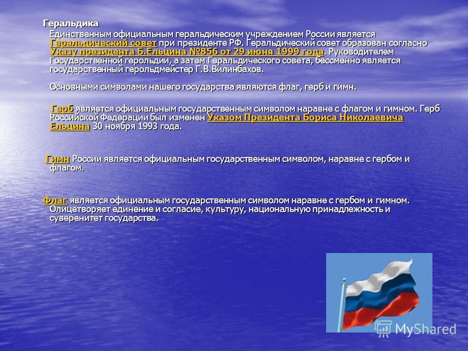 Геральдика Геральдика Единственным официальным геральдическим учреждением России является Геральдический совет при президенте РФ. Геральдический совет образован согласно Указу президента Б.Ельцина 856 от 29 июня 1999 года. Руководителем Государственн