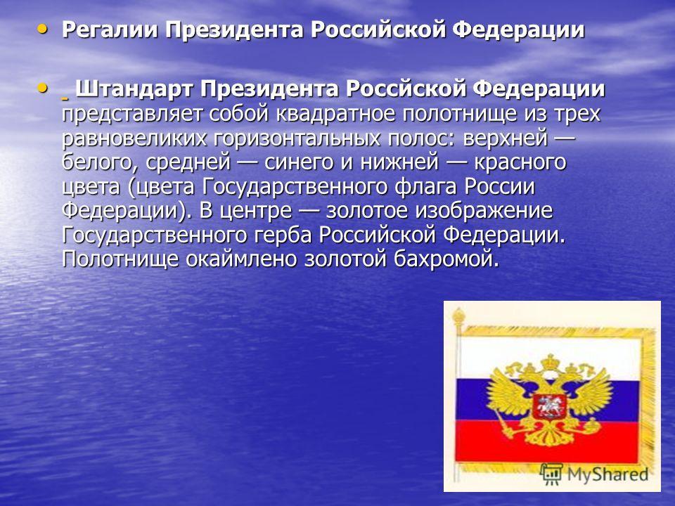 Регалии Президента Российской Федерации Регалии Президента Российской Федерации Штандарт Президента Россйской Федерации представляет собой квадратное полотнище из трех равновеликих горизонтальных полос: верхней белого, средней синего и нижней красног