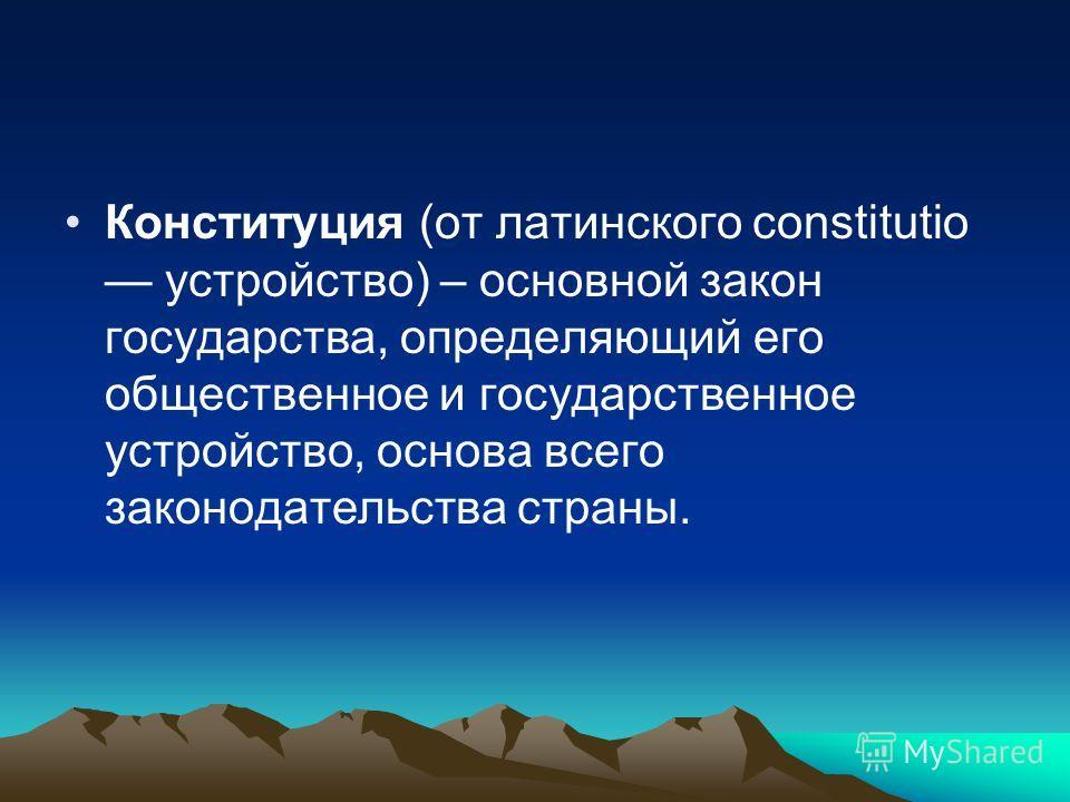 Конституция (от латинского constitutio устройство) – основной закон государства, определяющий его общественное и государственное устройство, основа всего законодательства страны.