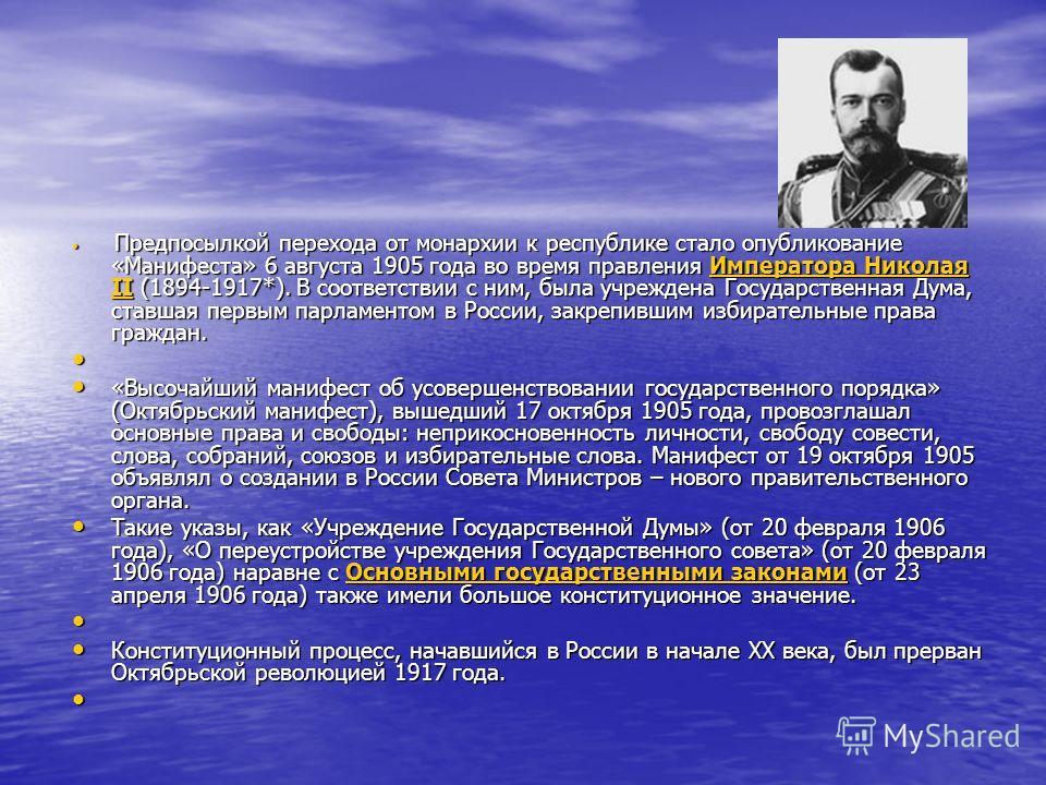 Предпосылкой перехода от монархии к республике стало опубликование «Манифеста» 6 августа 1905 года во время правления Императора Николая II (1894-1917*). В соответствии с ним, была учреждена Государственная Дума, ставшая первым парламентом в России,
