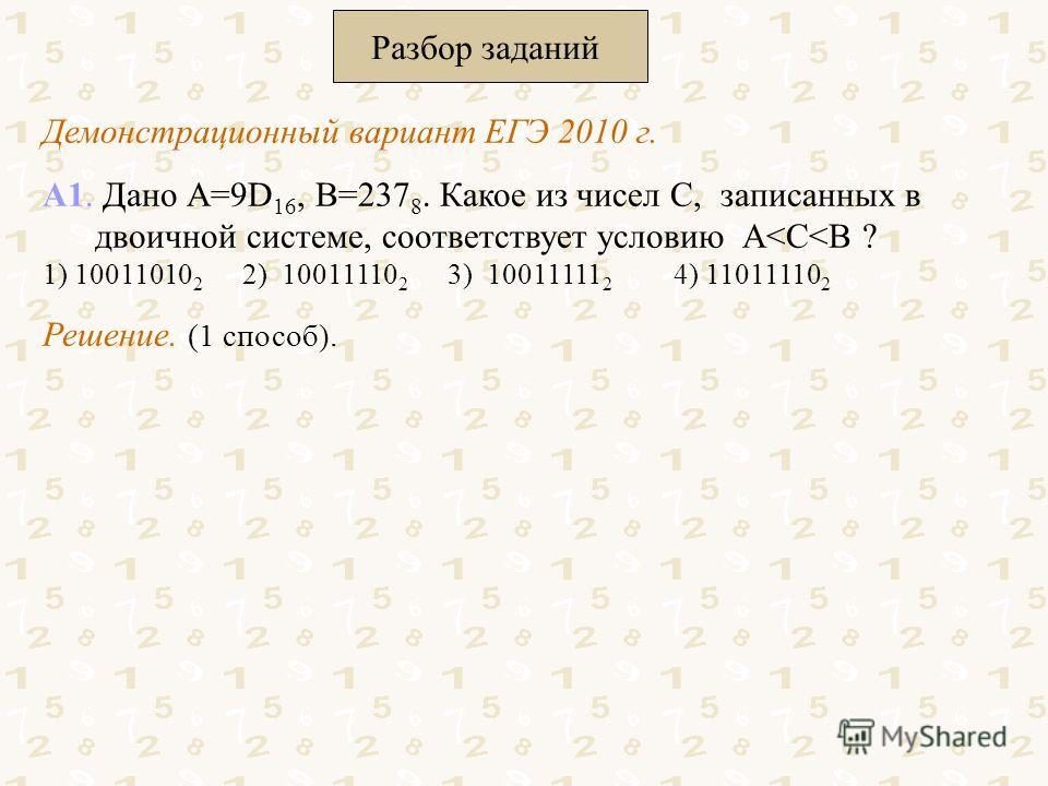 Разбор заданий Демонстрационный вариант ЕГЭ 2010 г. А1. Дано А=9D 16, В=237 8. Какое из чисел С, записанных в двоичной системе, соответствует условию A