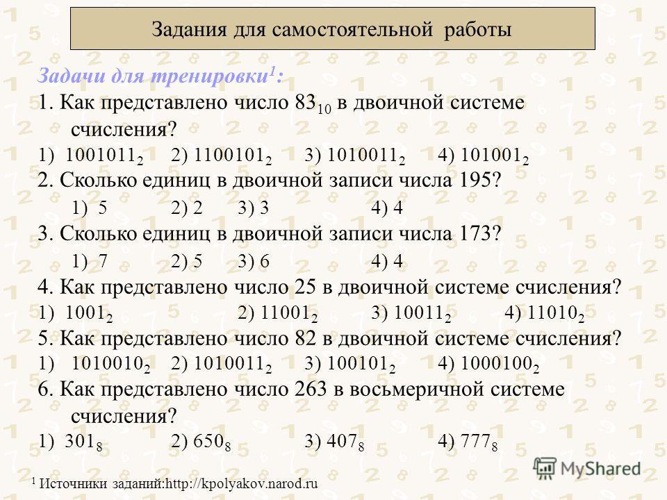 Задания для самостоятельной работы Задачи для тренировки 1 : 1. Как представлено число 83 10 в двоичной системе счисления? 1) 1001011 2 2) 1100101 2 3) 1010011 2 4) 101001 2 2. Сколько единиц в двоичной записи числа 195? 1) 52) 23) 34) 4 3. Сколько е