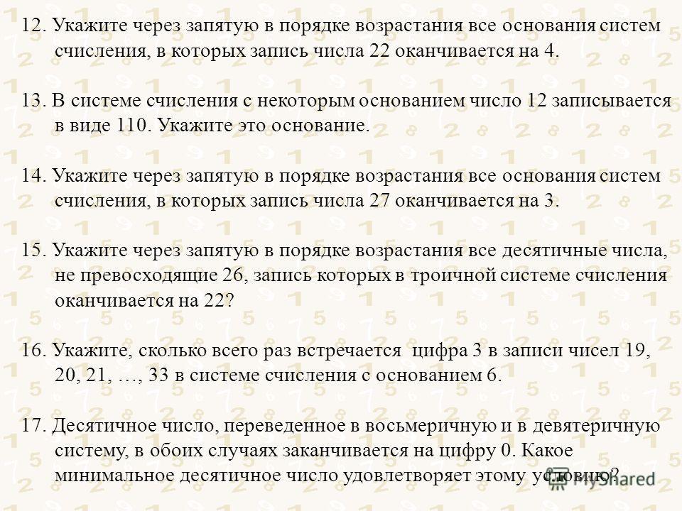 12. Укажите через запятую в порядке возрастания все основания систем счисления, в которых запись числа 22 оканчивается на 4. 13. В системе счисления с некоторым основанием число 12 записывается в виде 110. Укажите это основание. 14. Укажите через зап