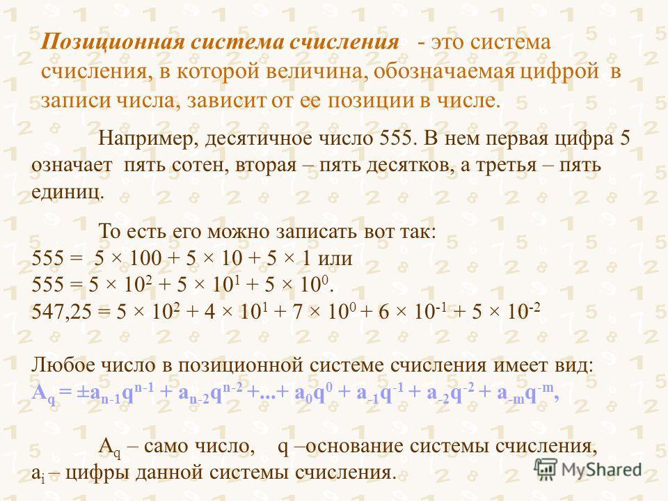 Позиционная система счисления - это система счисления, в которой величина, обозначаемая цифрой в записи числа, зависит от ее позиции в числе. Например, десятичное число 555. В нем первая цифра 5 означает пять сотен, вторая – пять десятков, а третья –