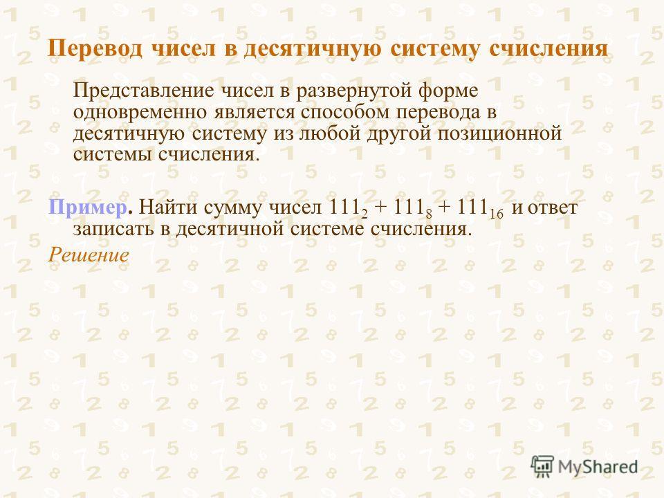 Перевод чисел в десятичную систему счисления Представление чисел в развернутой форме одновременно является способом перевода в десятичную систему из любой другой позиционной системы счисления. Пример. Найти сумму чисел 111 2 + 111 8 + 111 16 и ответ
