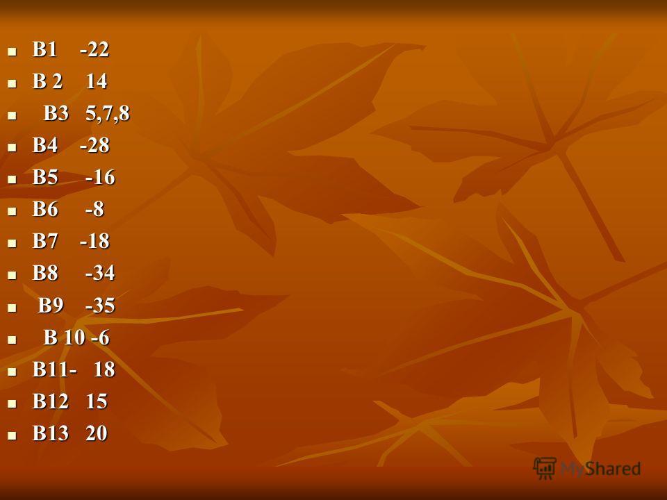 В1 -22 В1 -22 В 2 14 В 2 14 В3 5,7,8 В3 5,7,8 В4 -28 В4 -28 В5 -16 В5 -16 В6 -8 В6 -8 В7 -18 В7 -18 В8 -34 В8 -34 В9 -35 В9 -35 В 10 -6 В 10 -6 В11- 18 В11- 18 В12 15 В12 15 В13 20 В13 20