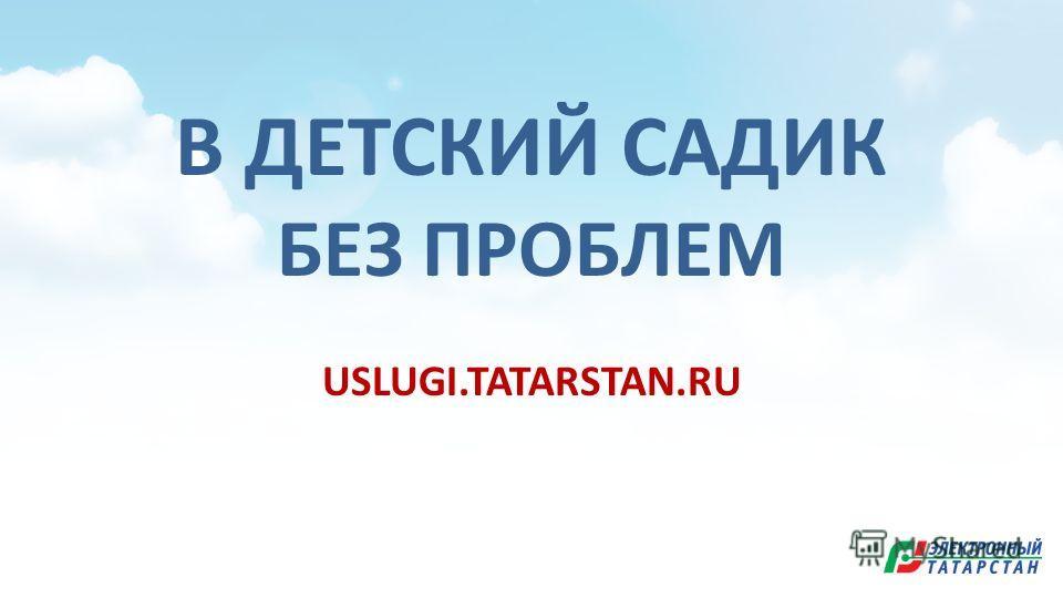 В ДЕТСКИЙ САДИК БЕЗ ПРОБЛЕМ USLUGI.TATARSTAN.RU