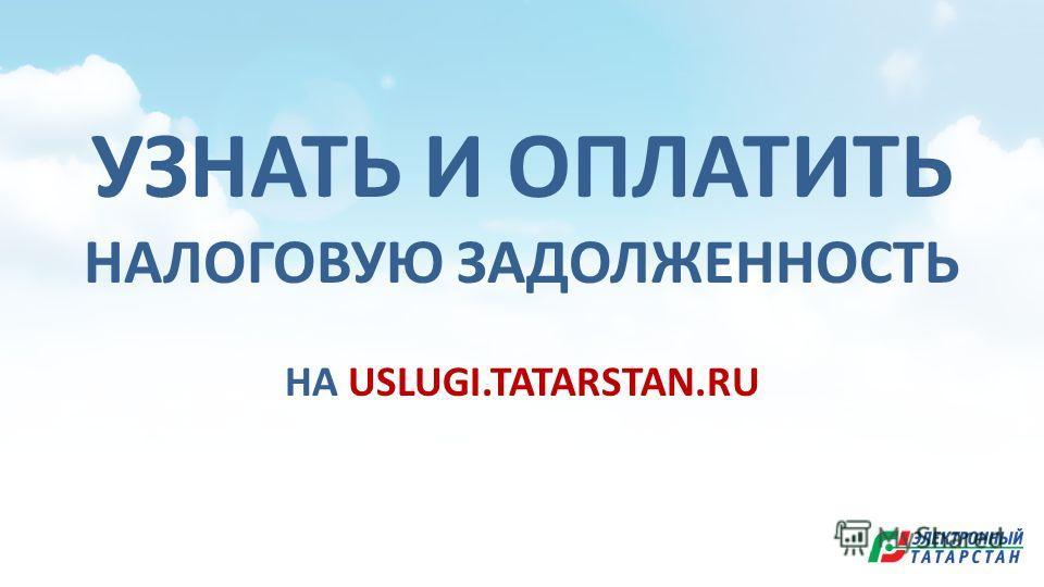 УЗНАТЬ И ОПЛАТИТЬ НАЛОГОВУЮ ЗАДОЛЖЕННОСТЬ НА USLUGI.TATARSTAN.RU