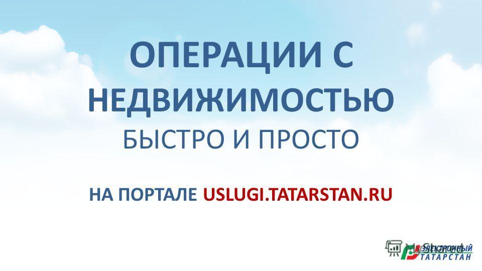 ОПЕРАЦИИ С НЕДВИЖИМОСТЬЮ БЫСТРО И ПРОСТО НА ПОРТАЛЕ USLUGI.TATARSTAN.RU