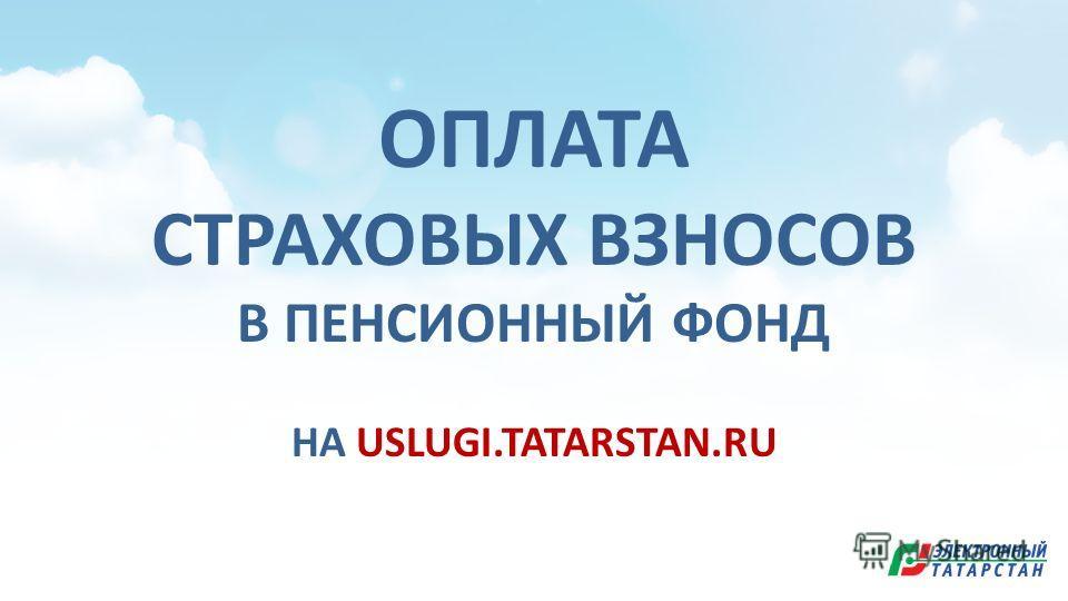 ОПЛАТА СТРАХОВЫХ ВЗНОСОВ В ПЕНСИОННЫЙ ФОНД НА USLUGI.TATARSTAN.RU