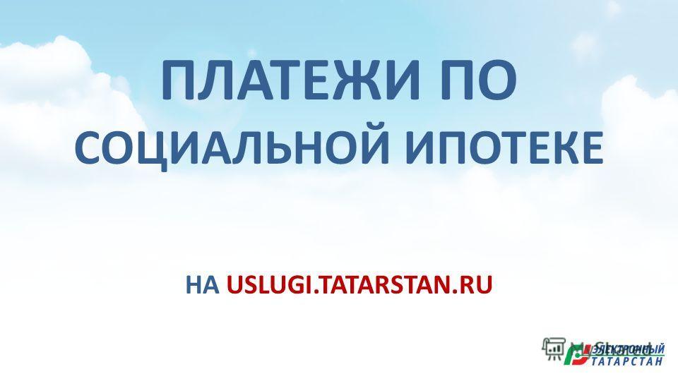 ПЛАТЕЖИ ПО СОЦИАЛЬНОЙ ИПОТЕКЕ НА USLUGI.TATARSTAN.RU
