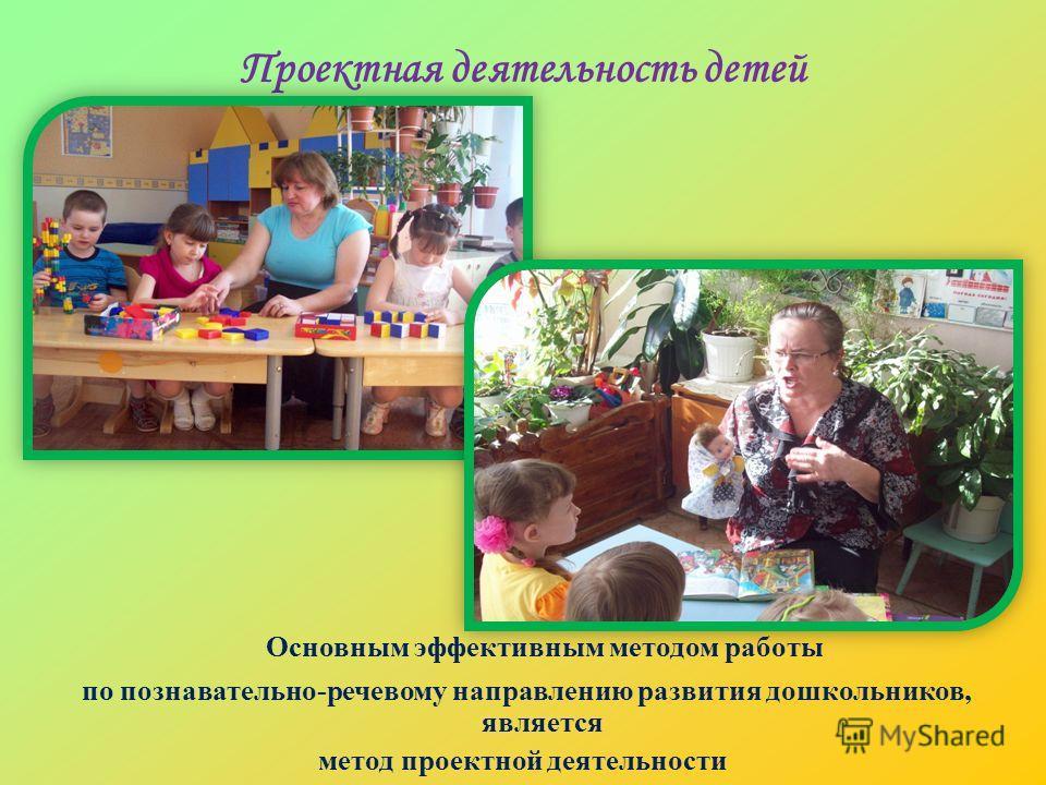 Проектная деятельность детей Основным эффективным методом работы по познавательно-речевому направлению развития дошкольников, является метод проектной деятельности