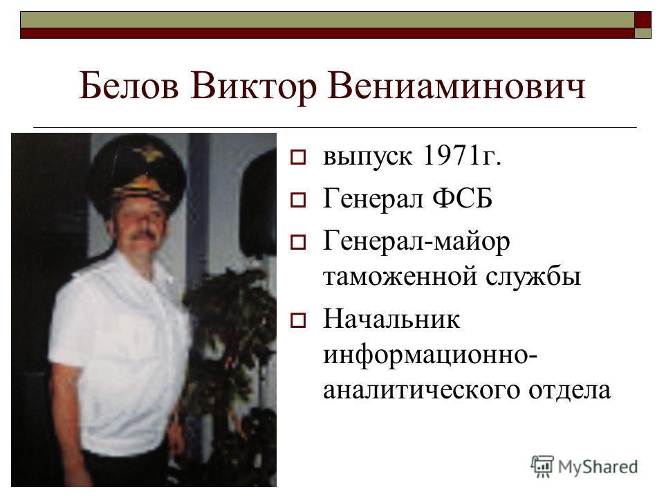 Белов Виктор Вениаминович выпуск 1971г. Генерал ФСБ Генерал-майор таможенной службы Начальник информационно- аналитического отдела