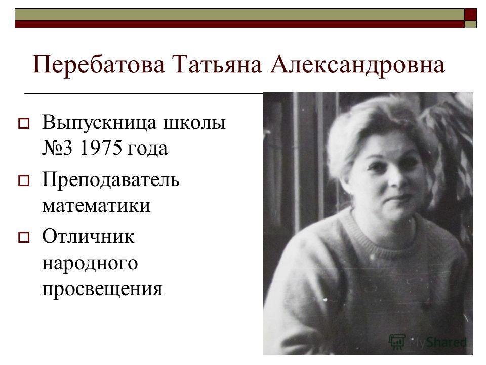 Перебатова Татьяна Александровна Выпускница школы 3 1975 года Преподаватель математики Отличник народного просвещения