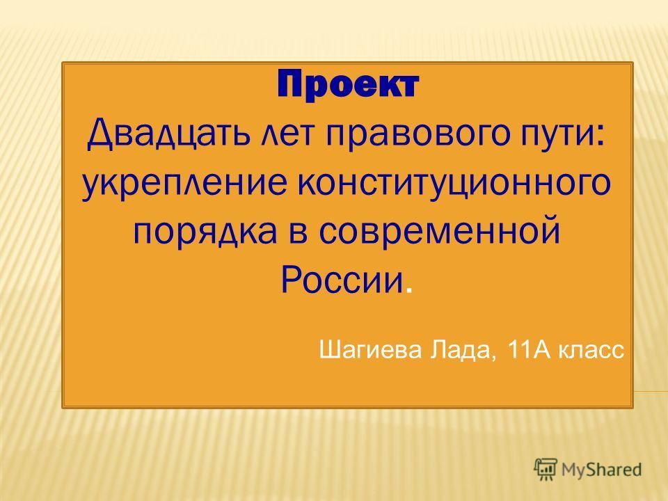 Проект Двадцать лет правового пути: укрепление конституционного порядка в современной России. Шагиева Лада, 11А класс