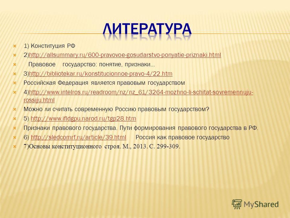1) Конституция РФ 2)http://allsummary.ru/600-pravovoe-gosudarstvo-ponyatie-priznaki.htmlhttp://allsummary.ru/600-pravovoe-gosudarstvo-ponyatie-priznaki.html Правовое государство: понятие, признаки... 3)http://bibliotekar.ru/konstitucionnoe-pravo-4/22