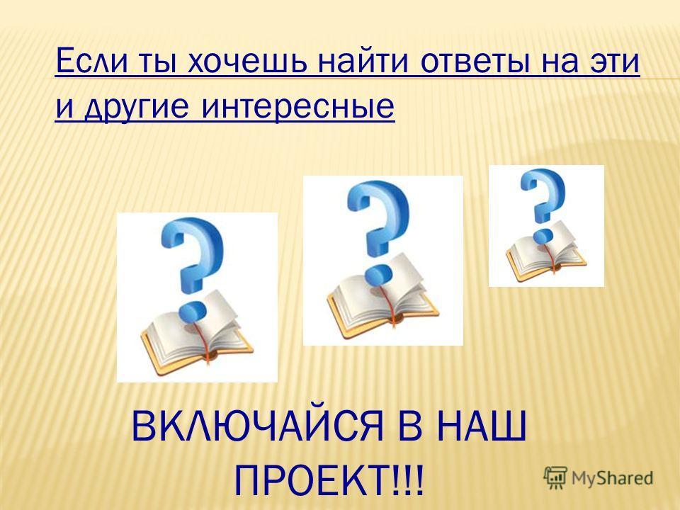 Если ты хочешь найти ответы на эти и другие интересные ВКЛЮЧАЙСЯ В НАШ ПРОЕКТ!!!