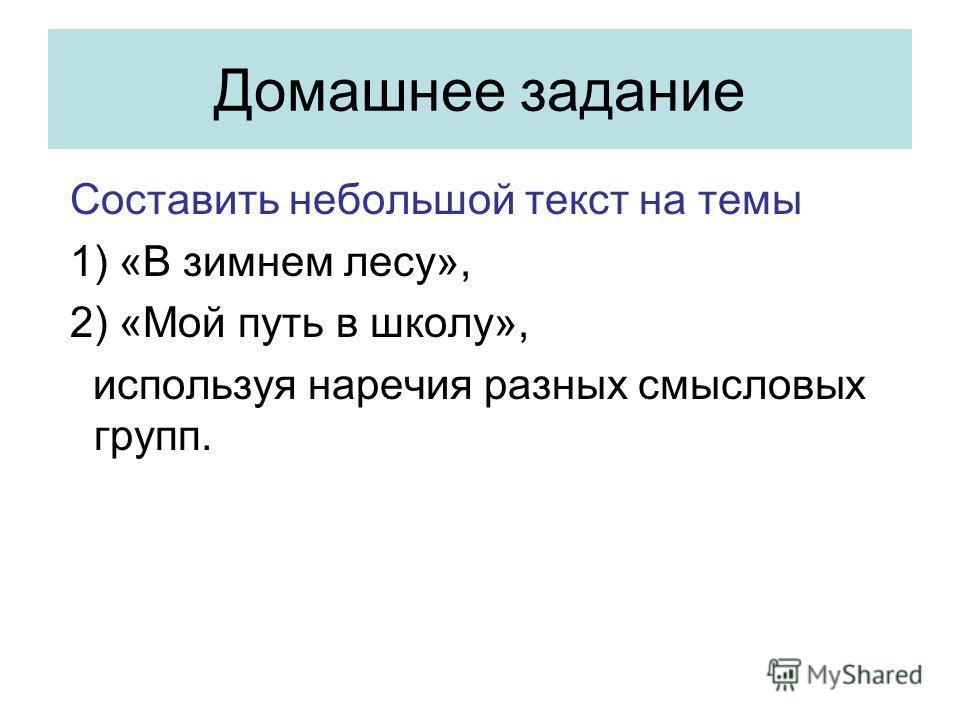 Домашнее задание Составить небольшой текст на темы 1) «В зимнем лесу», 2) «Мой путь в школу», используя наречия разных смысловых групп.