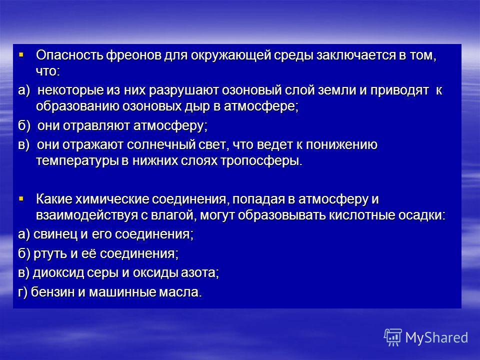 Опасность фреонов для окружающей среды заключается в том, что: Опасность фреонов для окружающей среды заключается в том, что: а) некоторые из них разрушают озоновый слой земли и приводят к образованию озоновых дыр в атмосфере; б) они отравляют атмосф