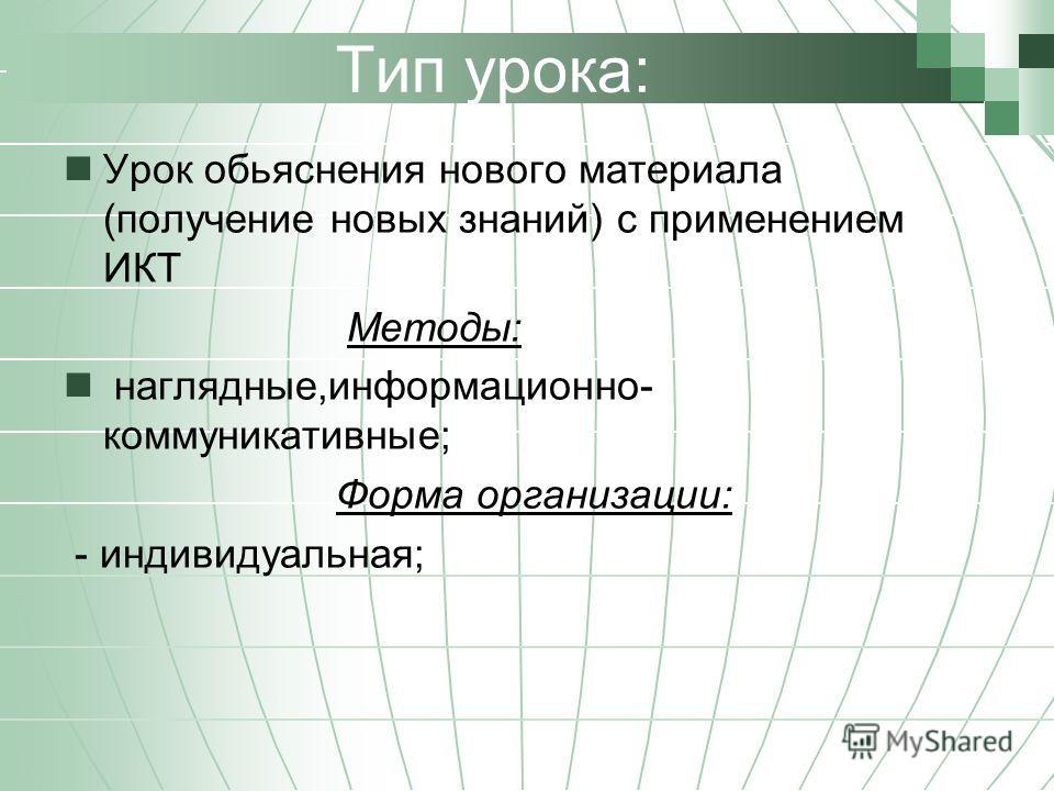 Тип урока: Урок обьяснения нового материала (получение новых знаний) с применением ИКТ Методы: наглядные,информационно- коммуникативные; Форма организации: - индивидуальная;