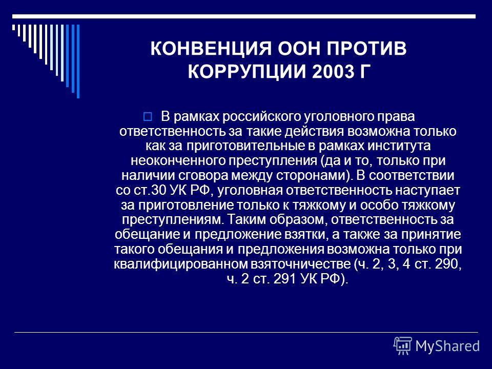 КОНВЕНЦИЯ ООН ПРОТИВ КОРРУПЦИИ 2003 Г В рамках российского уголовного права ответственность за такие действия возможна только как за приготовительные в рамках института неоконченного преступления (да и то, только при наличии сговора между сторонами).