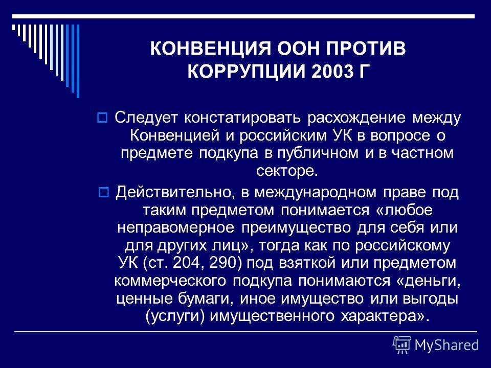 КОНВЕНЦИЯ ООН ПРОТИВ КОРРУПЦИИ 2003 Г Следует констатировать расхождение между Конвенцией и российским УК в вопросе о предмете подкупа в публичном и в частном секторе. Действительно, в международном праве под таким предметом понимается «любое неправо