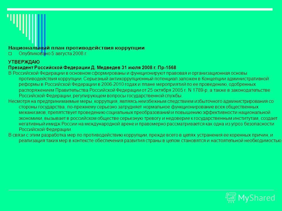 Национальный план противодействия коррупции Опубликовано 5 августа 2008 г. УТВЕРЖДАЮ Президент Российской Федерации Д. Медведев 31 июля 2008 г. Пр-1568 В Российской Федерации в основном сформированы и функционируют правовая и организационная основы п