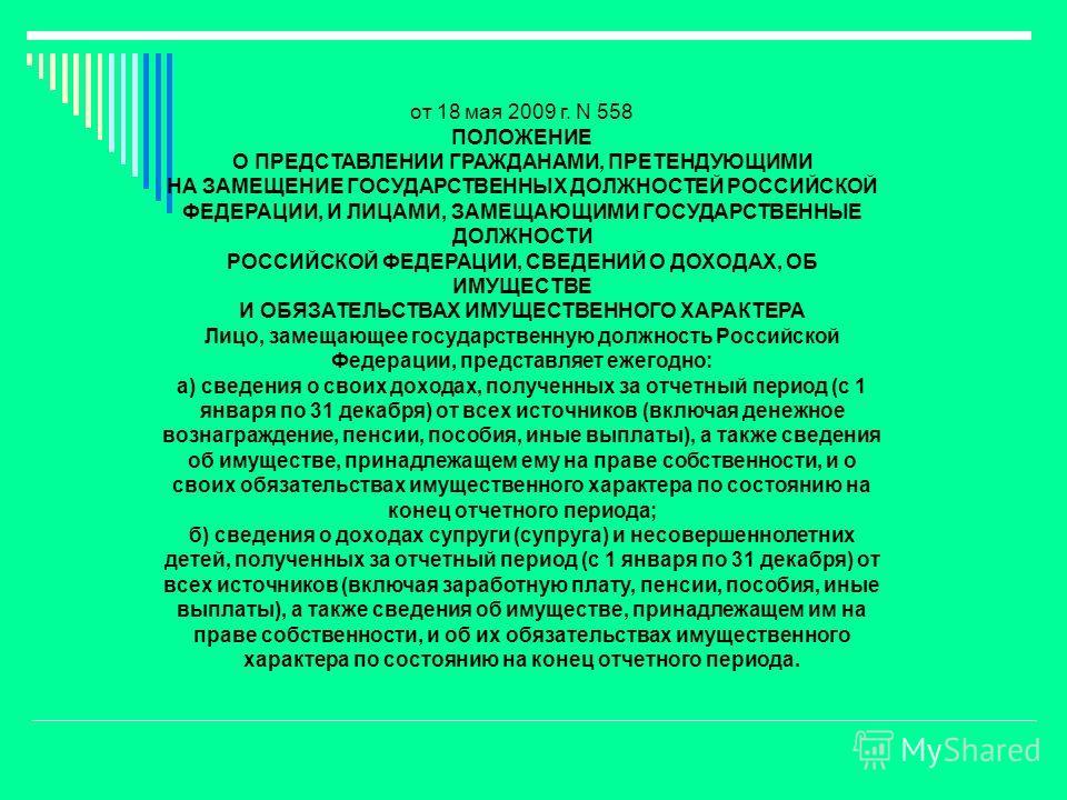 от 18 мая 2009 г. N 558 ПОЛОЖЕНИЕ О ПРЕДСТАВЛЕНИИ ГРАЖДАНАМИ, ПРЕТЕНДУЮЩИМИ НА ЗАМЕЩЕНИЕ ГОСУДАРСТВЕННЫХ ДОЛЖНОСТЕЙ РОССИЙСКОЙ ФЕДЕРАЦИИ, И ЛИЦАМИ, ЗАМЕЩАЮЩИМИ ГОСУДАРСТВЕННЫЕ ДОЛЖНОСТИ РОССИЙСКОЙ ФЕДЕРАЦИИ, СВЕДЕНИЙ О ДОХОДАХ, ОБ ИМУЩЕСТВЕ И ОБЯЗАТЕ