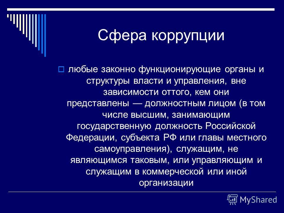 Сфера коррупции любые законно функционирующие органы и структуры власти и управления, вне зависимости оттого, кем они представлены должностным лицом (в том числе высшим, занимающим государственную должность Российской Федерации, субъекта РФ или главы