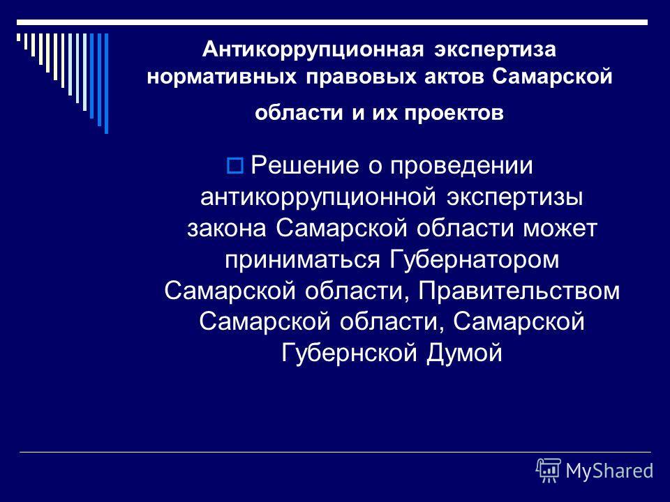 Антикоррупционная экспертиза нормативных правовых актов Самарской области и их проектов Решение о проведении антикоррупционной экспертизы закона Самарской области может приниматься Губернатором Самарской области, Правительством Самарской области, Сам