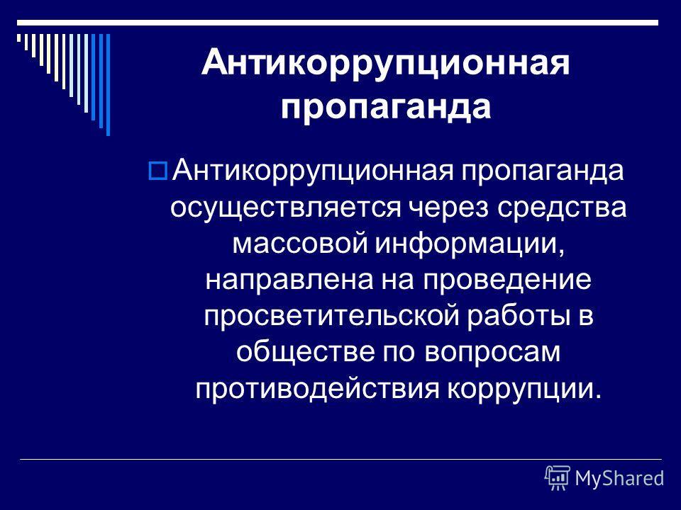 Антикоррупционная пропаганда Антикоррупционная пропаганда осуществляется через средства массовой информации, направлена на проведение просветительской работы в обществе по вопросам противодействия коррупции.