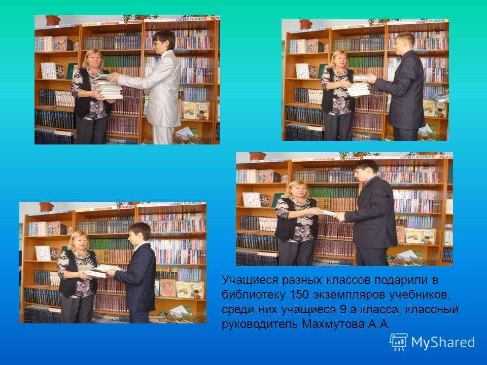 Учащиеся разных классов подарили в библиотеку 150 экземпляров учебников, среди них учащиеся 9 а класса, классный руководитель Махмутова А.А.