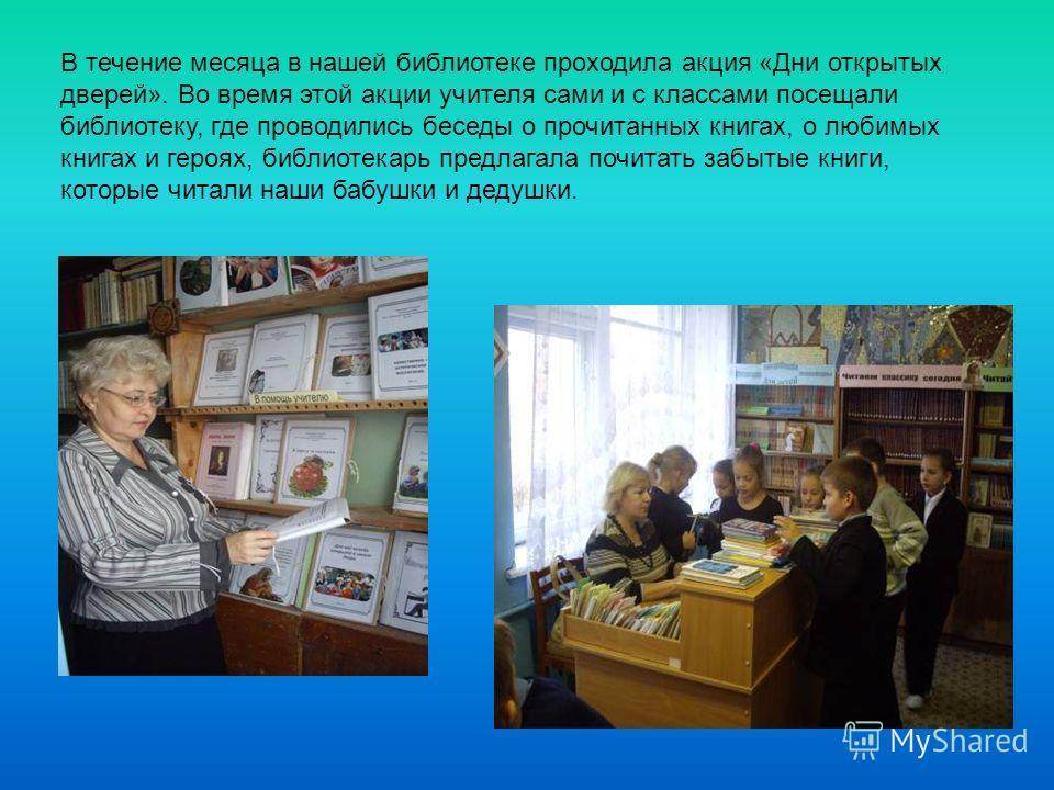 В течение месяца в нашей библиотеке проходила акция «Дни открытых дверей». Во время этой акции учителя сами и с классами посещали библиотеку, где проводились беседы о прочитанных книгах, о любимых книгах и героях, библиотекарь предлагала почитать заб