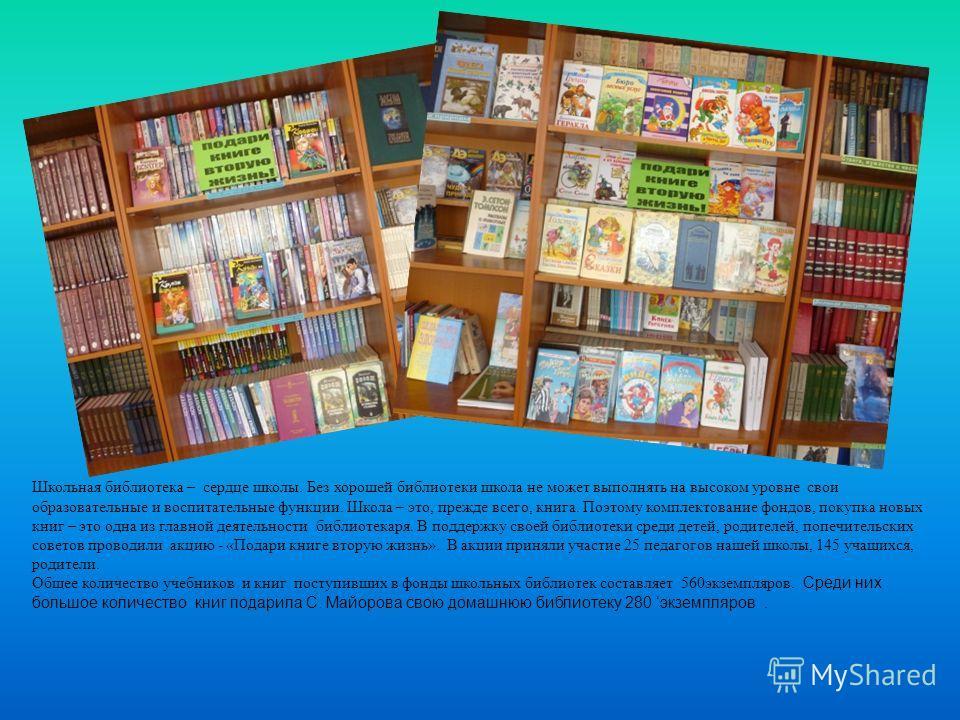 Школьная библиотека – сердце школы. Без хорошей библиотеки школа не может выполнять на высоком уровне свои образовательные и воспитательные функции. Школа – это, прежде всего, книга. Поэтому комплектование фондов, покупка новых книг – это одна из гла