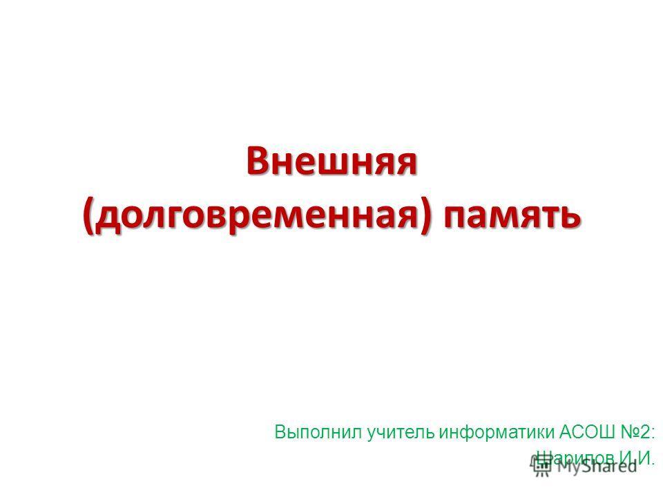 Внешняя (долговременная) память Выполнил учитель информатики АСОШ 2: Шарипов И.И.